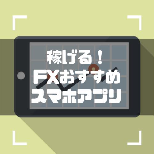 【タイプ別】FXのおすすめスマホアプリ4選!稼げるFX会社とは?