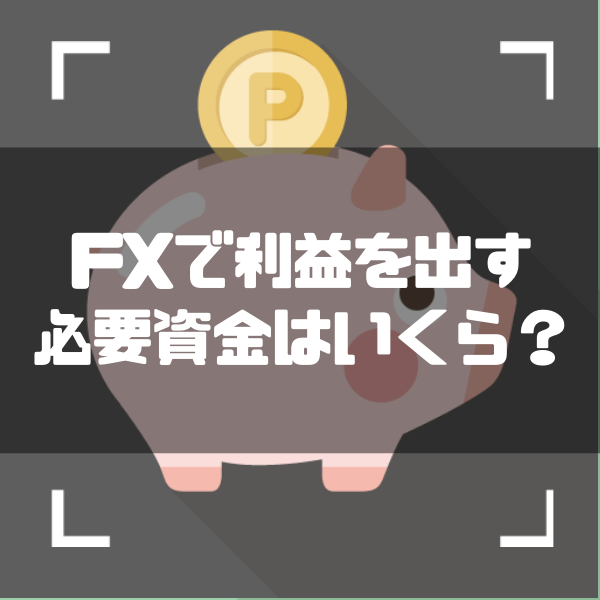 FXはいくらから始めるべきか|用意すべき資金や5000円では足りない理由、最低証拠金の決め方を徹底解説
