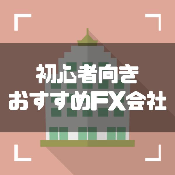 初心者におすすめのFX会社ランキングTOP10!特徴一覧表&評判も紹介
