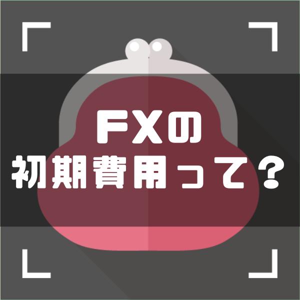 FXの初期費用は最低いくら準備すればいい?初期費用の何倍儲けられる?
