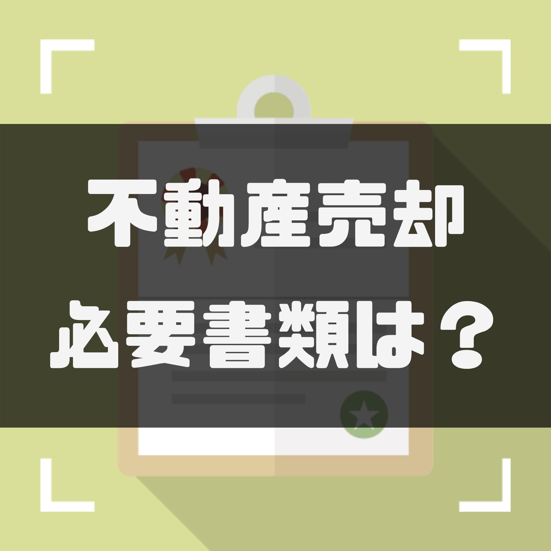 不動産売却に必要な書類の取得方法から注意点まで徹底解説!