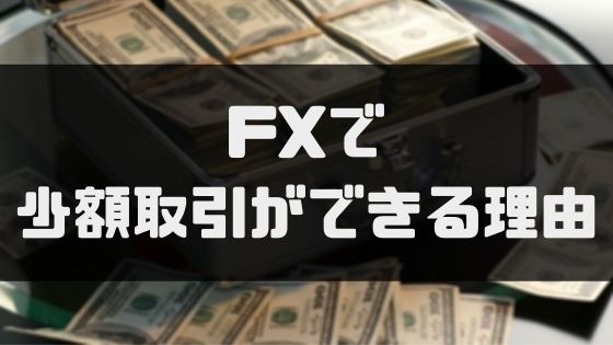 FX少額_FXで少額取引ができる理由