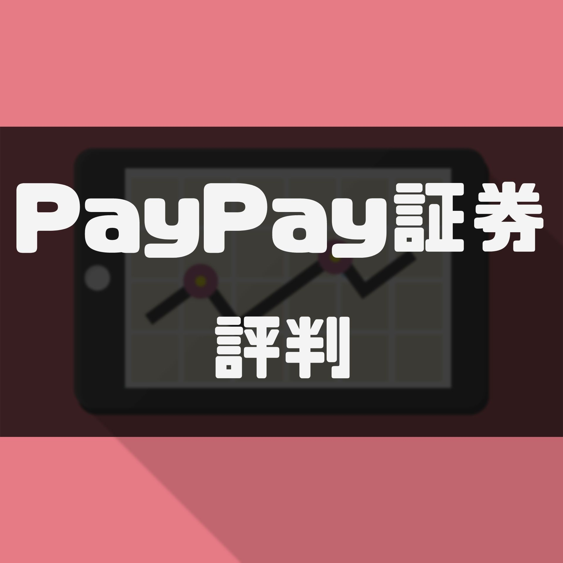 PayPay証券の評判・クチコミは?本当に儲かるのか、メリットやデメリットを徹底分析!