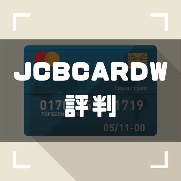 JCB CARD W(JCBカードW)の評判ってどう?口コミからわかる年会費無料カードの実態を徹底解説!