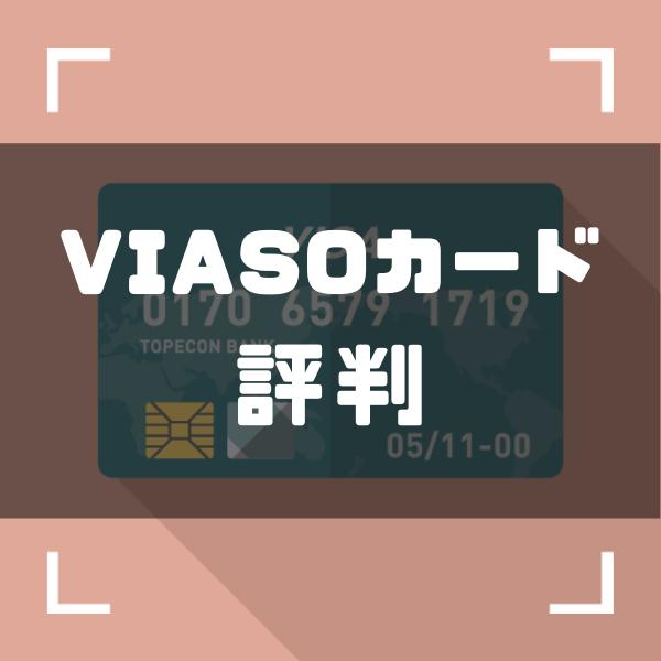 VIASOカードの評判は悪い?|口コミから分かるメリット・デメリットを徹底解説!