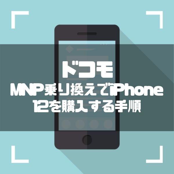 【ドコモ】iPhone12に乗り換える方法|MNP予約番号の取得・料金・お得なキャンペーンまで徹底解説
