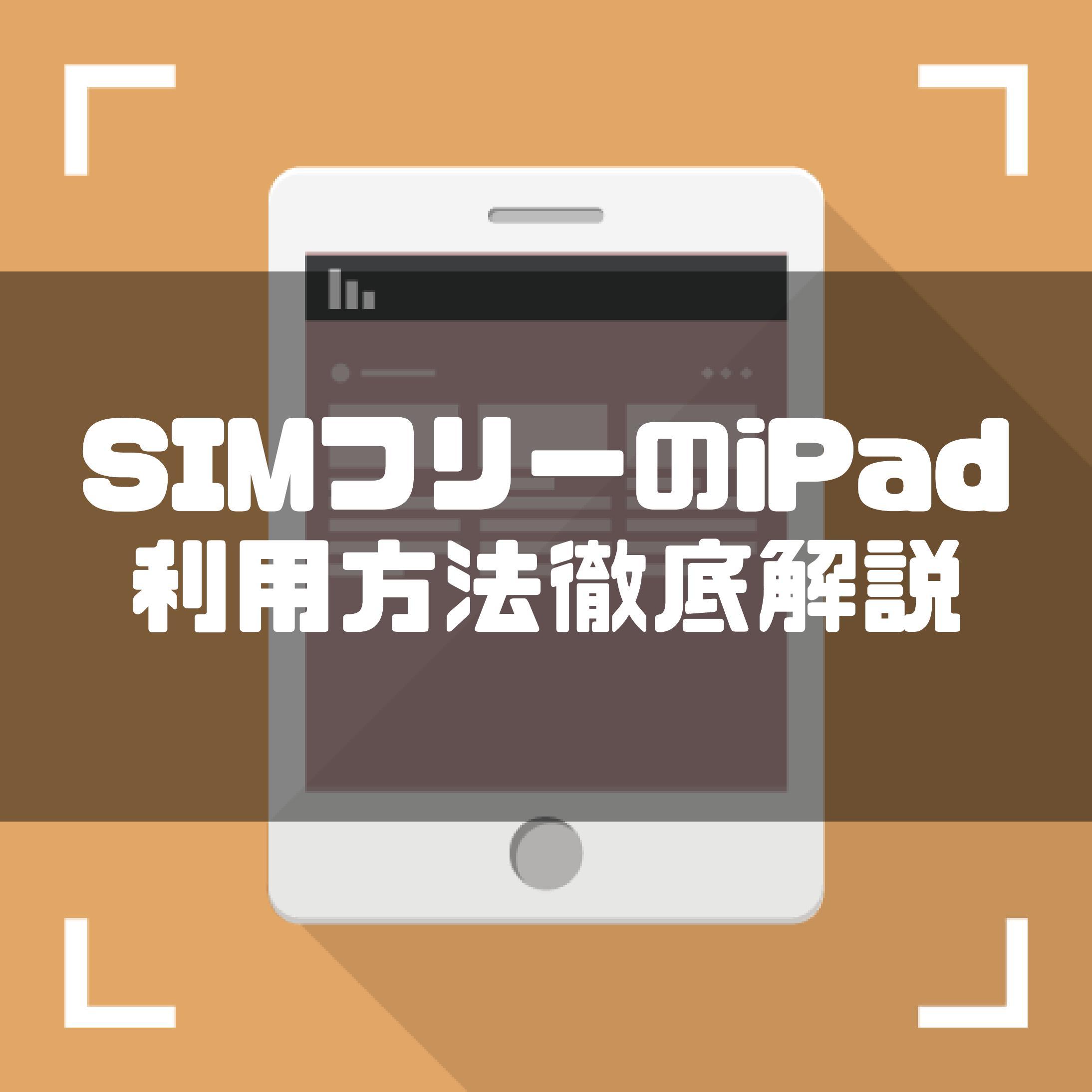 【徹底解説】SIMフリーiPad(アイパッド)の使い方・購入場所は?お得な格安SIMもご紹介!