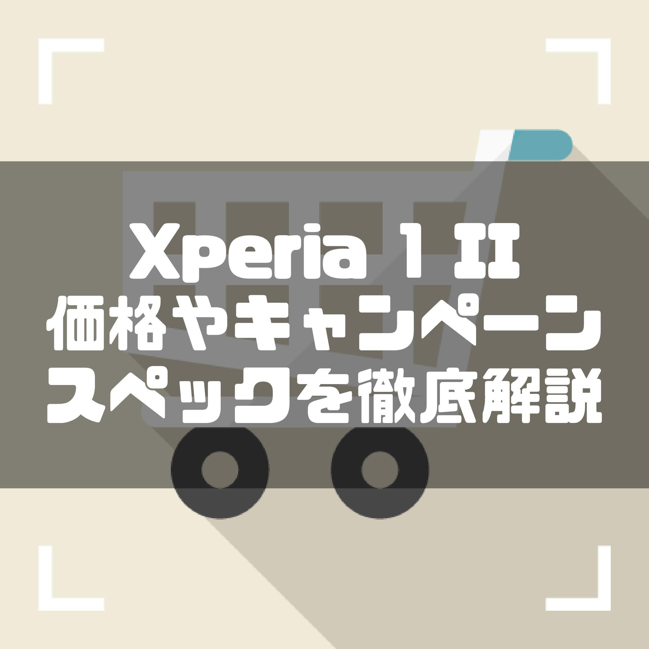 Xperia 1 II のスペックを徹底レビュー!価格やキャンペーン情報、simフリー版についても解説!