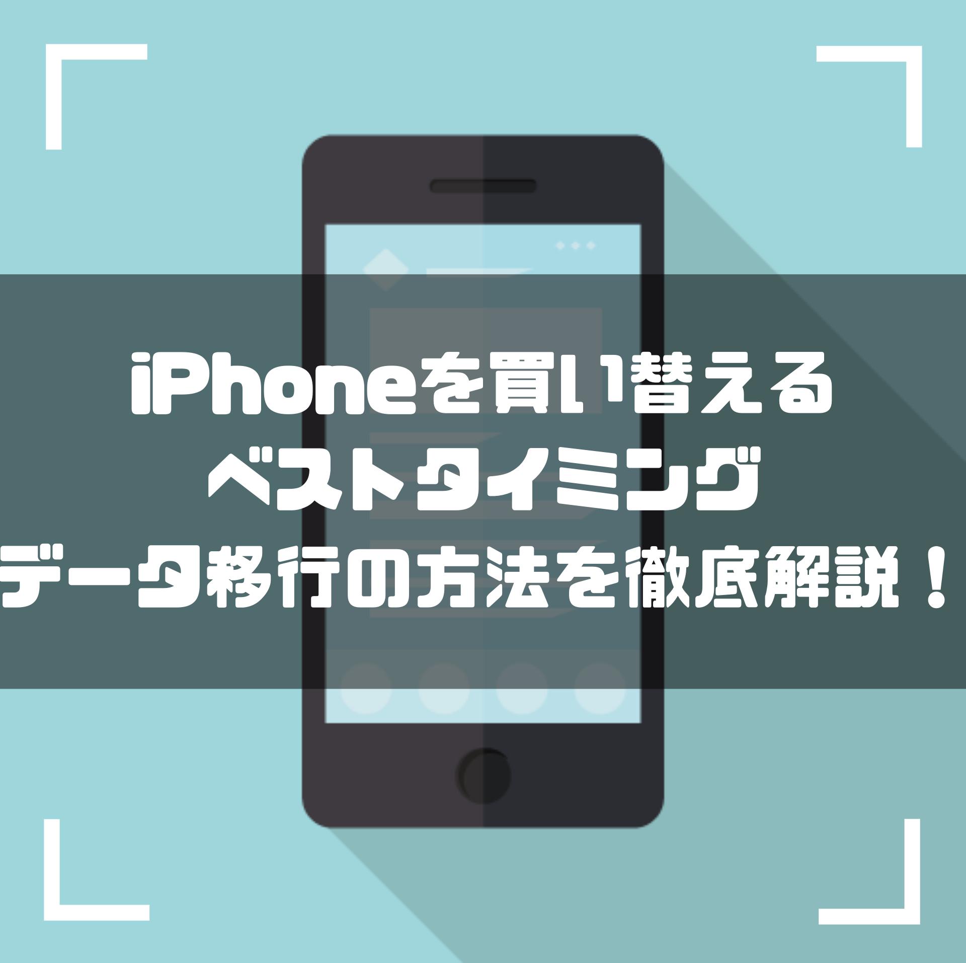iPhoneの買い替え|ベストタイミングとバックアップ・データ移行の方法まで徹底解説!