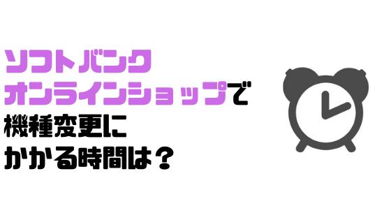 ソフトバンクオンラインショップ_SoftBank_ソフトバンク_機種変更_時間?