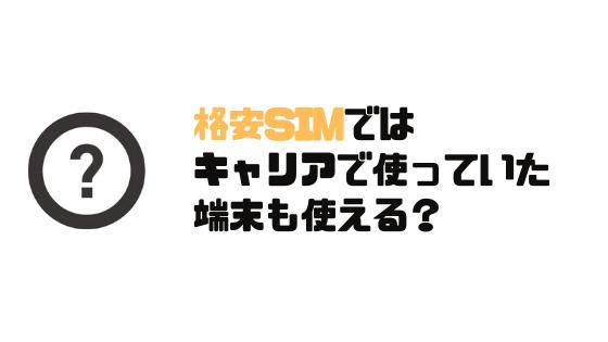 格安SIM_おすすめ_基本_キャリアで使っていた端末_使える?