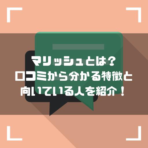 マリッシュとは?評判・口コミから分かる特徴と向いている人を紹介!