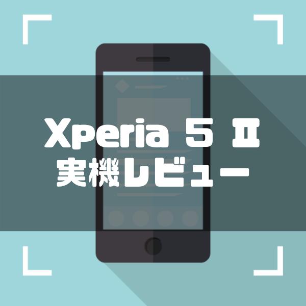 Xperia 5 IIを実機レビュー!メリットやデメリットを徹底解説