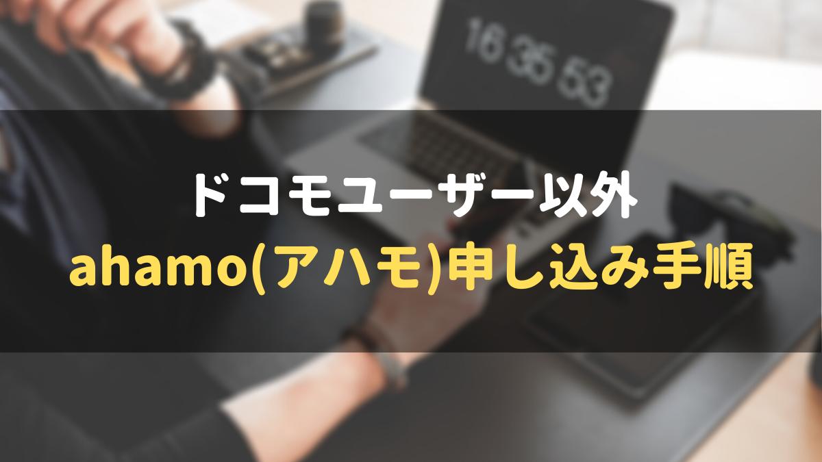 ドコモユーザー以外の方がahamo(アハモ)へ申し込む手順