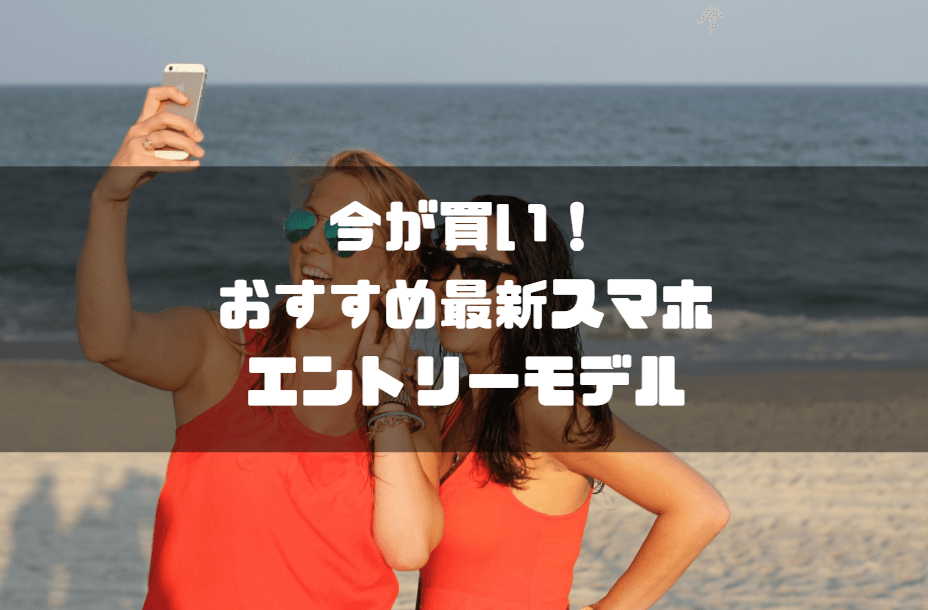 スマホ_スマートフォン_おすすめ_エントリーモデル最新