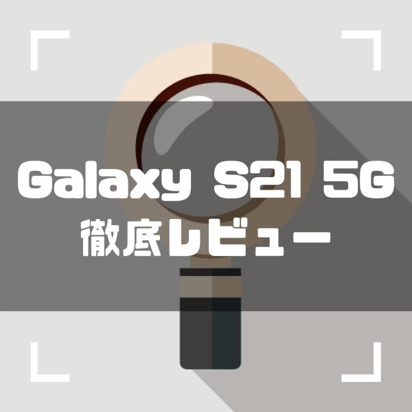 Galaxy S21 5Gを徹底レビュー|価格・スペックなどを辛口評価