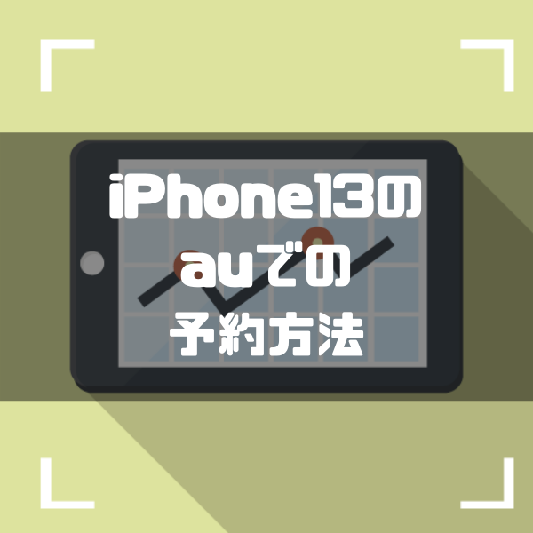 auでiPhone13の予約を9万円以上お得に確実にする方法|発売日・予約開始日最新情報