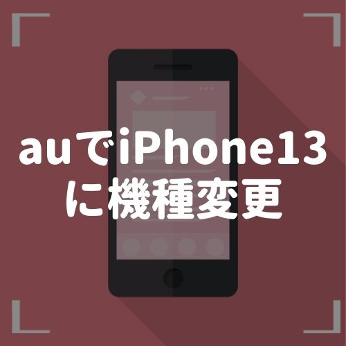 auでiPhone13に機種変更する方法|5万円以上お得になるキャンペーンまで徹底解説