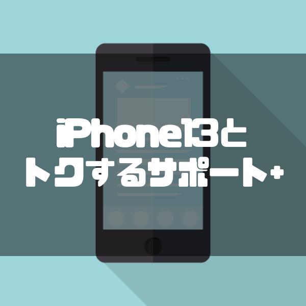 iPhone13は得するサポート(トクするサポート+)を適用できる?そのお得さについて解説